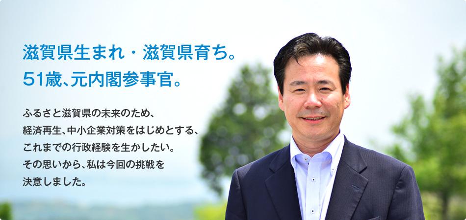 滋賀県生まれ・滋賀県育ち。 51歳、元内閣参事官。ふるさと滋賀県の未来のため、経済再生、中小企業対策をはじめとする、これまでの行政経験を生かしたい。その思いから、私は今回の挑戦を決意しました。