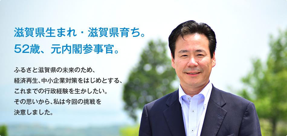 滋賀県生まれ・滋賀県育ち。 52歳、元内閣参事官。ふるさと滋賀県の未来のため、経済再生、中小企業対策をはじめとする、これまでの行政経験を生かしたい。その思いから、私は今回の挑戦を決意しました。