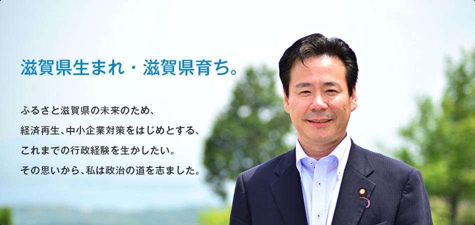 滋賀県生まれ・滋賀県育ち。 元内閣参事官。ふるさと滋賀県の未来のため、経済再生、中小企業対策をはじめとする、これまでの行政経験を生かしたい。その思いから、私は今回の挑戦を決意しました。